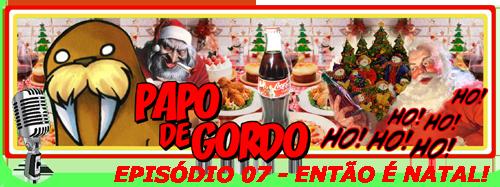Papo de Gordo 07 - Natal!