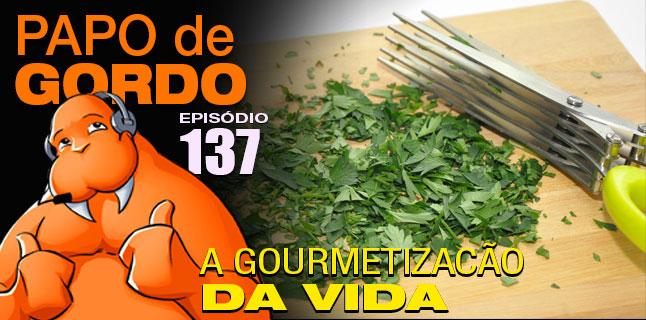 Podcast Papo de Gordo 137 - A Gourmetização da Vida