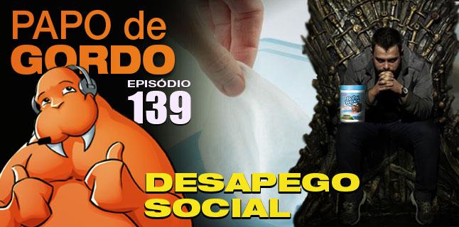 Podcast Papo de Gordo 139 - Desapego Social