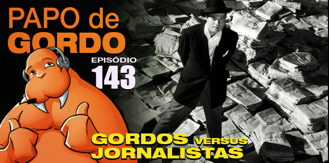 Podcast Papo de Gordo 143 – Gordos vs. Jornalistas