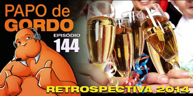 Podcast Papo de Gordo 144 - Retrospectiva 2014