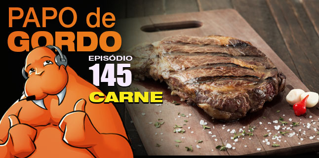 Podcast Papo de Gordo 145 - Carne