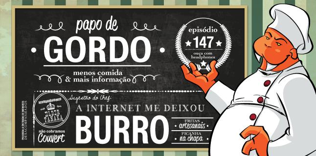 Papo de Gordo 147 – A Internet me Deixou Burro