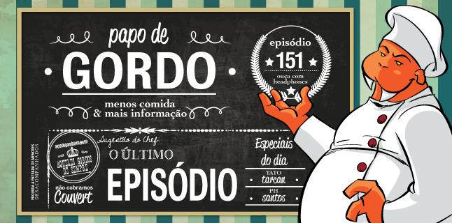 Papo de Gordo 151 – O Último Episódio