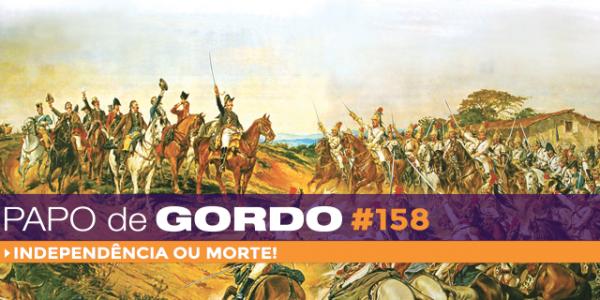 Papo de Gordo 158 - Independência ou Morte!