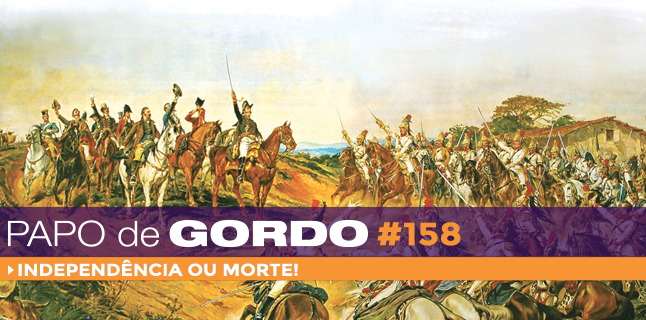 Papo de Gordo 158 – Independência ou Morte!