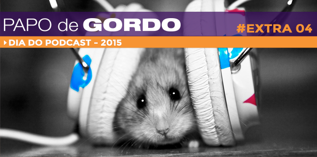 Papo de Gordo Extra 04 – Dia do Podcast 2015