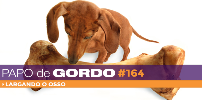 Podcast Papo de Gordo 164 - Largando o osso!