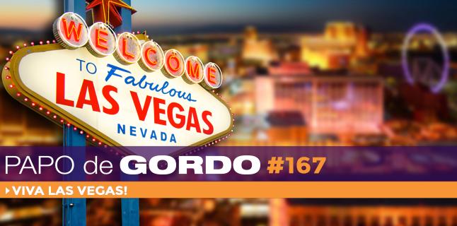 Papo de Gordo 167 – Viva Las Vegas!