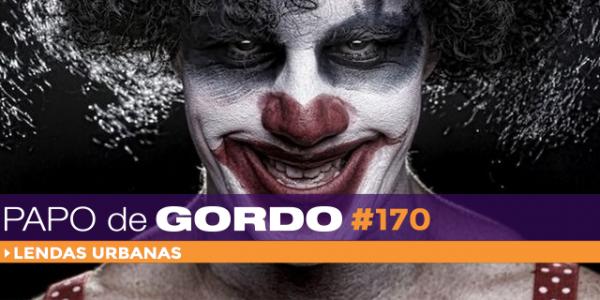 Podcast Papo de Gordo 170 - Lendas Urbanas