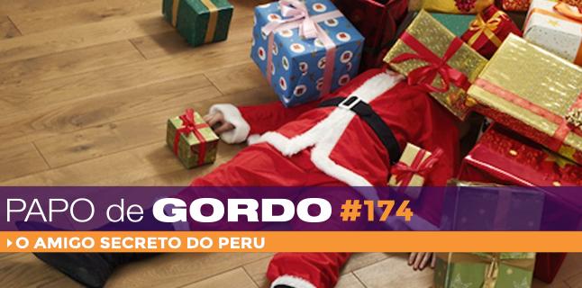 Papo de Gordo 174 – O Amigo Secreto do Peru