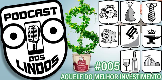 Podcast dos Lindos 05 – Aquele do Melhor Investimento