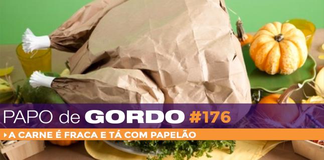 Papo de Gordo 176 – A carne é fraca e tá com papelão!