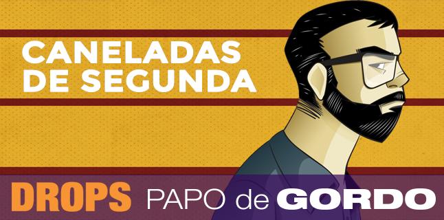 Drops Papo de Gordo – Caneladas de Segunda