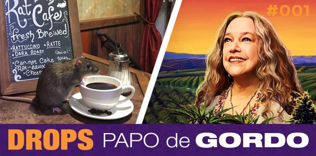 Drops Papo de Gordo 001 – Ratos, café e um baseado
