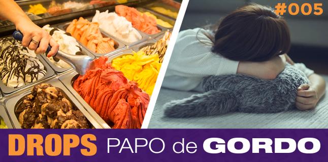 Drops Papo de Gordo 005 – Almofadas robôs e muito sorvete!