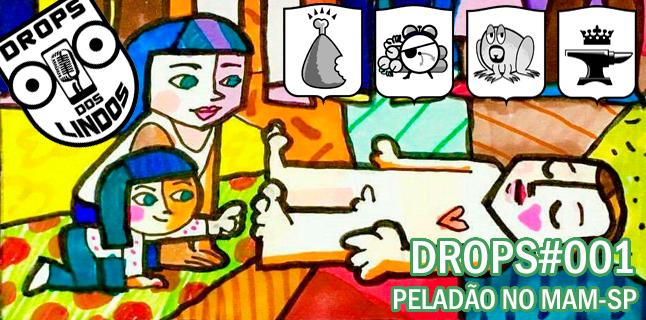 Drops dos Lindos 001 – Peladão no MAM-SP