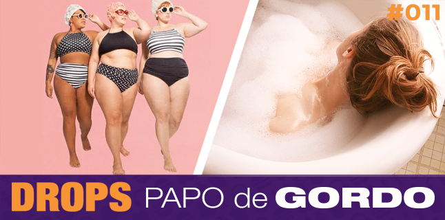 Drops Papo de Gordo 011 – Banho quente tá na moda!