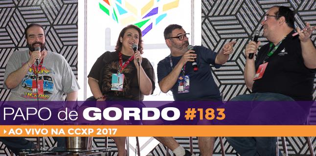 Papo de Gordo 183 – Ao vivo na CCXP 2017