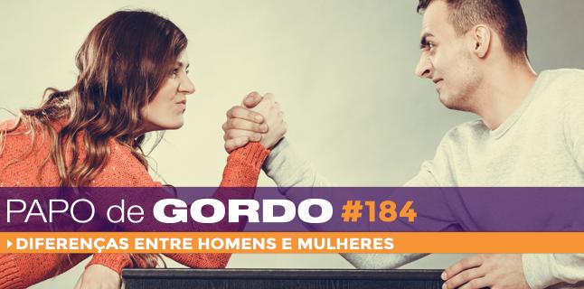 Papo de Gordo 184 – Diferenças entre homens e mulheres