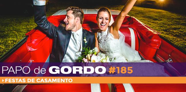 Papo de Gordo 185 – Festas de Casamento