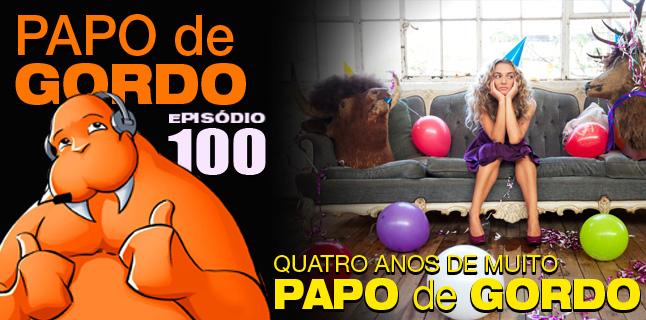 Papo de Gordo 100 – Quatro anos de muito papo de gordo!