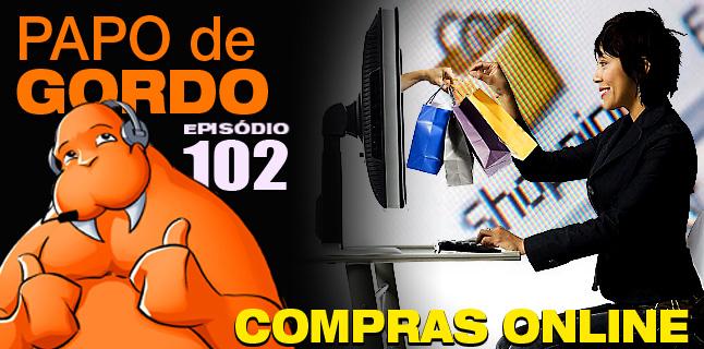 Papo de Gordo 102 – Compras Online