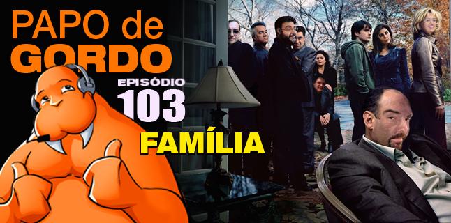 Papo de Gordo 103 – Família