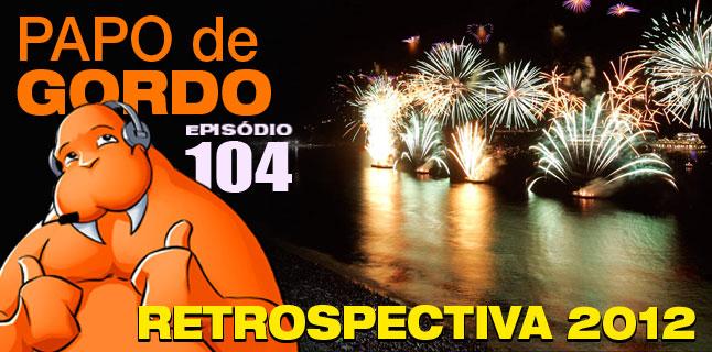 Papo de Gordo 104 – Retrospectiva 2012