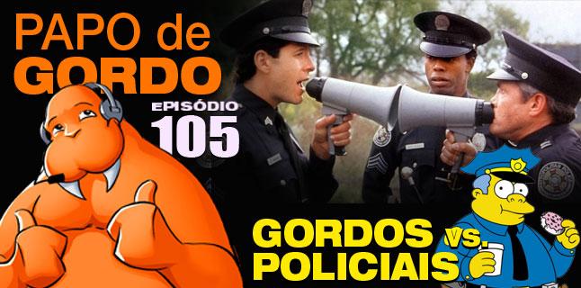 Papo de Gordo 105 – Gordos vs. Policiais