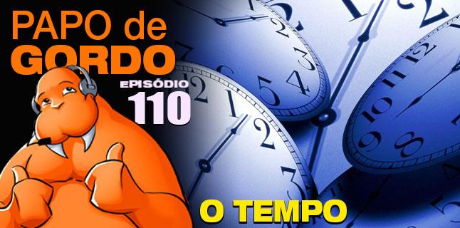 Papo de Gordo 110 – O Tempo