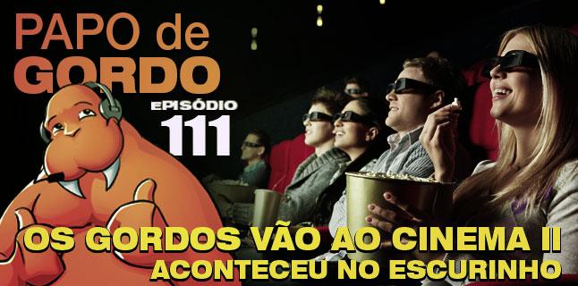 Papo de Gordo 111 – Os Gordos vão ao Cinema II