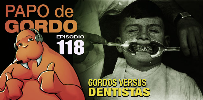 Papo de Gordo 118 – Gordos vs. Dentistas