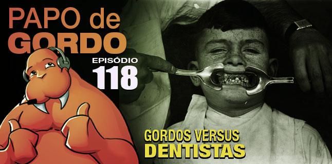 Papo de Gordo 118 – Gordos vs. Dentistas