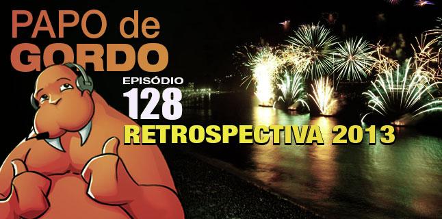 Papo de Gordo 128 – Retrospectiva 2013