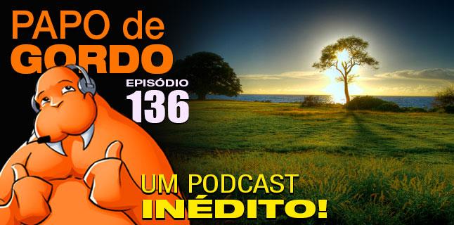 Papo de Gordo 136 – Um Podcast Inédito!