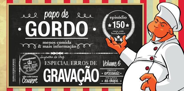 Papo de Gordo 150 – Especial Erros de Gravação – Vol. 6