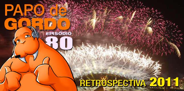 Papo de Gordo 80 – Retrospectiva 2011