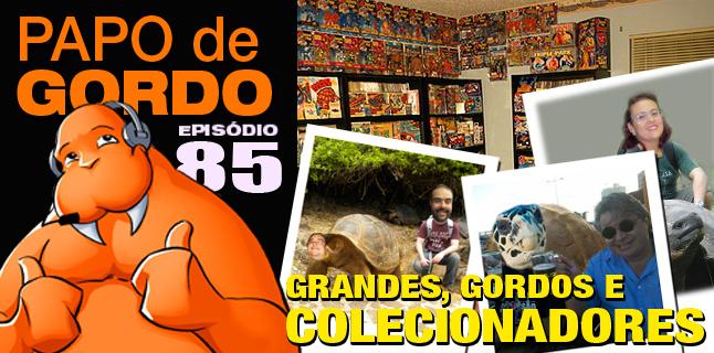 Papo de Gordo 85 – Grandes, Gordos e Colecionadores