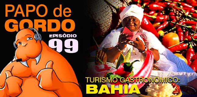 Papo de Gordo 99 – Turismo Gastronômico: Bahia