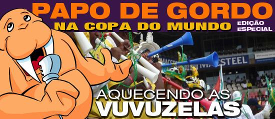 Papo de Gordo na Copa: Aquecendo as vuvuzelas