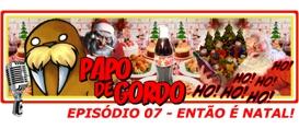 Papo de Gordo 07: Então é Natal!