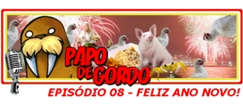 Papo de Gordo 08: Feliz Ano Novo!