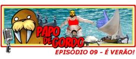 Papo de Gordo 09: Vem Chegando o Verão…