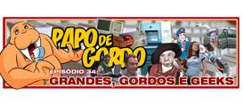 Papo de Gordo 34 – Grandes, Gordos e Geeks