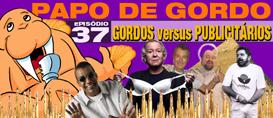 Papo de Gordo 37 – Gordos vs. Publicitários