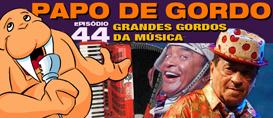 Papo de Gordo 44 – Grandes Gordos da Música, volume 02