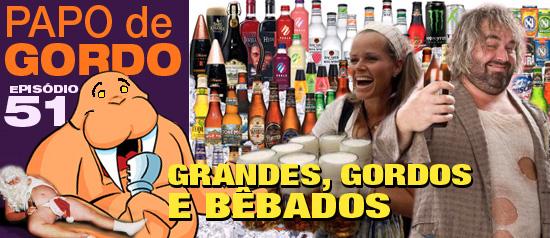 Papo de Gordo 51 – Grandes, Gordos e Bêbados!